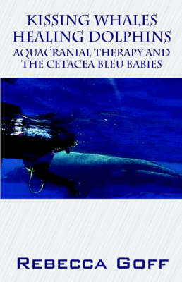 Kissing Whales Healing Dolphins Aquacranial Therapy and the Cetacea Bleu Babies by Rebecca Goff