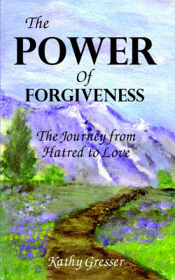 The Power of Forgiveness The Journey from Hatred to Love by Kathy Gresser