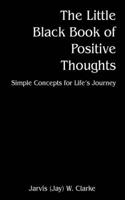 The Little Black Book of Positive Thoughts Simple Concepts for Life's Journey by Jarvis W Clark, Jarvis W Clarke