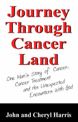 Journey Through Cancer Land One Man's Story of Cancer, Cancer Treatment and His Unexpected Encounters with God by Associate Professor University of Alberta Canada John (University of Alberta Canada) Harris, Cheryl Harris