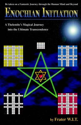Enochian Initiation A Thelemite's Magical Journey Into the Ultimate Transcendence by Frater W I T