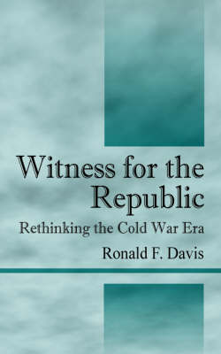 Witness for the Republic Rethinking the Cold War Era by Ronald F Davis