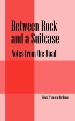 Between Rock and a Suitcase Notes from the Road by Simon Terence Buchman
