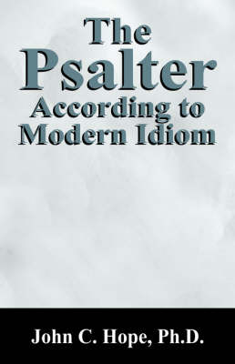 The Psalter According to Modern Idiom by Ph D John Hope