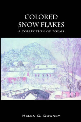 Colored Snow Flakes A Collection of Poems by Helen C Downey