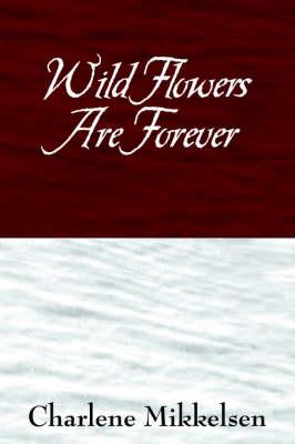 Wild Flowers Are Forever by Charlene Mikkelsen