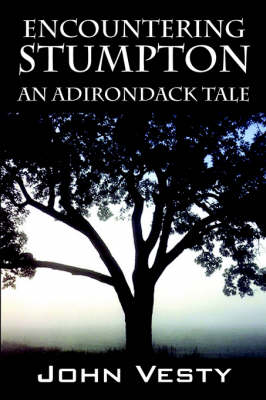Encountering Stumpton An Adirondack Tale by John Vesty