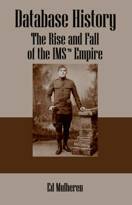 Database History The Rise and Fall of the IMS (TM) Empire by Ed Mulheren