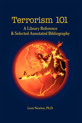 Terrorism 101 A Library Reference & Selected Annotated Bibliography by Leon Newton