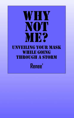 Why Not Me? Unveiling Your Mask While Going Through a Storm by Deborah Renee Hamm