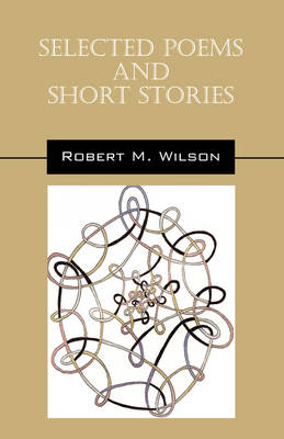 Selected Poems and Short Stories by Robert M (Professor Emeritus, University of Maryland) Wilson