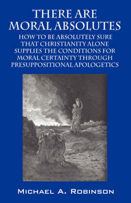 There Are Moral Absolutes How to Be Absolutely Sure That Christianity Alone Supplies by Michael A (Baylor University) Robinson