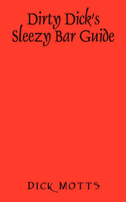 Dirty Dick's Sleezy Bar Guide by Dick Motts