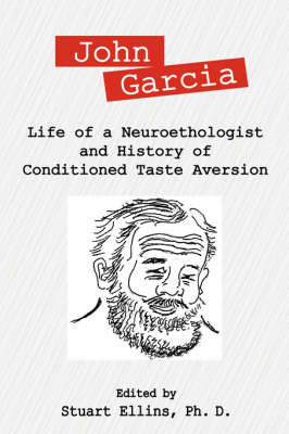 John Garcia Life of a Neuroethologist and History of Conditioned Taste Aversion by Stuart R, PhD Ellins