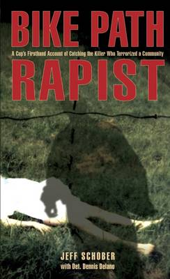 Bike Path Rapist A Cop's Firsthand Account of Catching the Killer Who Terrorized A Community by Jeff Schober, Dennis Del Ano, Dennis Delano