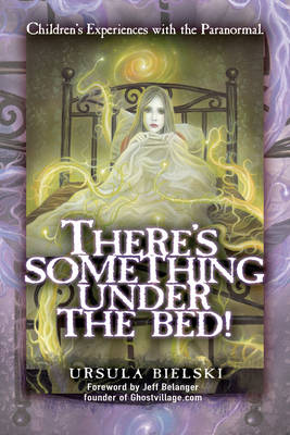 There's Something Under the Bed! Children's Experiences with the Paranormal by Ursula Bielski