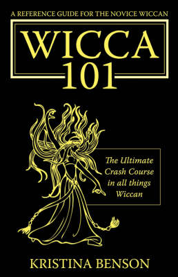 A Reference Guide for the Novice Wiccan The Ultimate Crash Course in All Things Wiccan - Wicca 101 by Kristina Benson