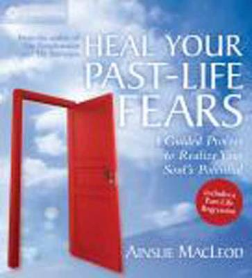 Heal Your Past-Life Fears A Guided Process to Realize Your Soul's Potential by Ainslie MacLeod