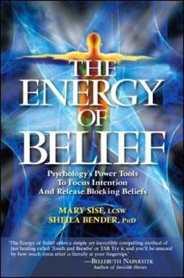 The Energy of Belief Psychology's Power Tools to Focus Intention and Release Blocking Beliefs by Sheila Sidney Bender, Mary T. Sise