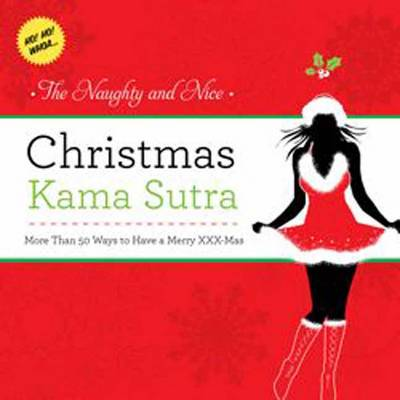 The Naughty and Nice Christmas Kama Sutra More Than 50 Ways to Have a Merry Xxx-mas Burst: Ho! Ho! Whoa by Cider Mill Press