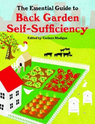 The Essential Guide to Back Garden Self-Sufficiency by Carleen Madigan