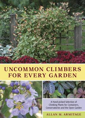 Uncommon Climbers for Every Garden A Hand-picked Selection of Climbing Plants for Containers, Conservatories and the Open Garden by Allan M. Armitage