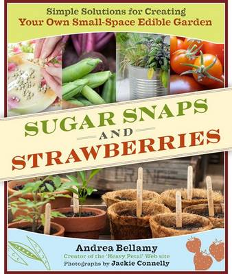 Sugar Snaps and Strawberries Simple Solutions for Creating Your Own Small-Space Edible Garden by Andrea Bellamy