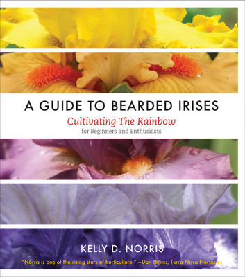 A Guide to Bearded Irises Cultivating the Rainbow for Beginners and Enthusiasts by Kelly D. Norris