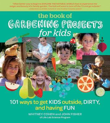 The Book of Gardening Projects for Kids 101 Ways to Get Kids Outside, Dirty, and Having Fun by Whitney Cohen, John Fisher