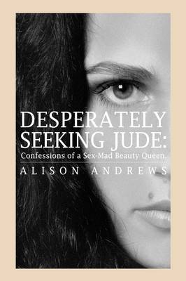 Desperately Seeking Jude Confessions of a Sex-Mad Beauty Queen by Alison Andrews