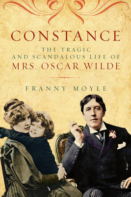 Constance The Tragic and Scandalous Life of Mrs. Oscar Wilde by Franny Moyle