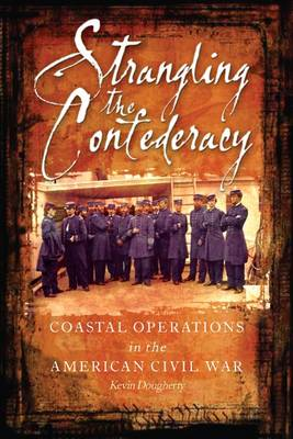 Strangling the Confederacy Coastal Operations in the American Civil War by Kevin Dougherty