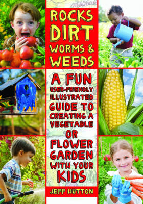 Rocks, Dirt, Worms, and Weeds A Fun, User-Friendly Illustrated Guide to Creating a Vegetable or Flower Garden with Your Kids by Jeff Hutton