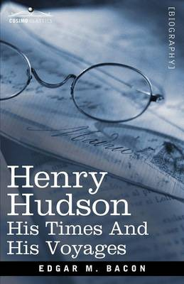 Henry Hudson His Times and His Voyages by Edgar Mayhew Bacon
