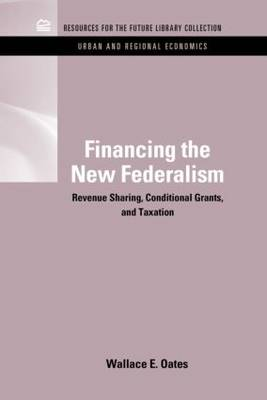 Financing the New Federalism Revenue Sharing, Conditional Grants, and Taxation by Wallace E. Oates