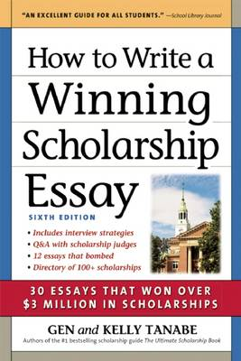 How to Write a Winning Scholarship Essay 30 Essays That Won Over $3 Million in Scholarships by Gen Tanabe, Kelly Tanabe