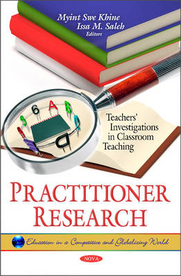 Practitioner Research Teachers' Investigations in Classroom Teaching by Myint Swe Khine