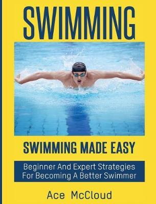 Swimming Swimming Made Easy: Beginner and Expert Strategies for Becoming a Better Swimmer by Ace McCloud