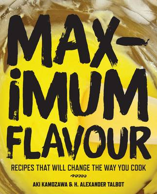 Maximum Flavour Recipes That Will Change the Way You Cook by Aki Kamozawa, H. Alexander Talbot