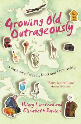 Growing Old Outrageously A Memoir of Travel, Food and Friendship by Hilary Linstead, Elisabeth Davies