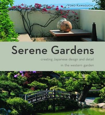 Serene Gardens Creating Japanese Design and Detail in the Western Garden by Yoko Kawaguchi