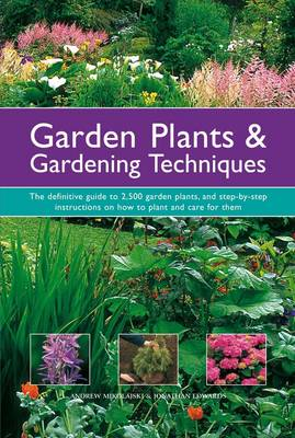 Garden Plants & Gardening Techniques The Definitive Guide to 2500 Garden Plants, and Step-by-step Instructions on How to Plant and Care for Them by Andrew Mikolajski, Jonathan Edwards