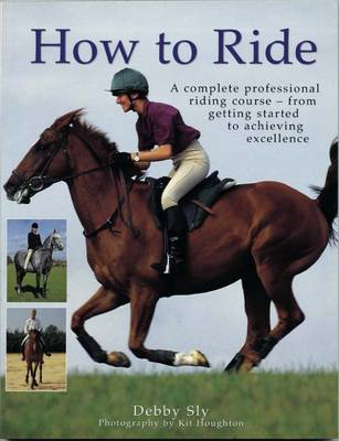 How to Ride A Complete Professional Riding Course - from Getting Started to Achieving Excellence by Debby Sly