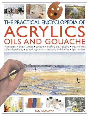 Practical Encyclopedia of Acrylics, Oils and Gouache Mixing Paint, Brush Strokes, Gouache, Masking Out, Glazing, Wet-into-wet, Drybrush Painting, Stretching Canvas, Painting with Knives, Light to Dark by Ian Sidaway
