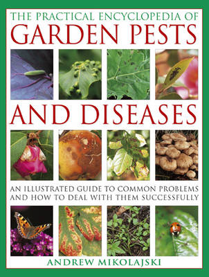 The Practical Encyclopedia of Garden Pests and Diseases An Illustrated Guide to Common Problems and How to Deal with Them Successfully by Andrew Mikolajski