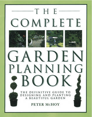 The Complete Garden Planning Book The Definitive Guide to Designing and Planting a Beautiful Garden by Peter McHoy