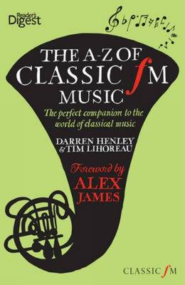 The A-Z of Classic FM Music The Perfect Companion to the World of Classical Music by Darren Henley, Tim Lihoreau, Alex James