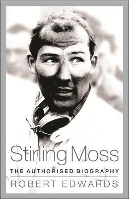 Stirling Moss The Authorised Biography by Robert Edwards