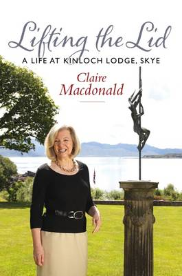 Lifting the Lid A Life at Kinloch Lodge by Baroness Claire Macdonald