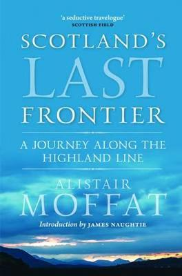 Britain's Last Frontier A Journey Along the Highland Line by Alistair Moffat, James Naughtie